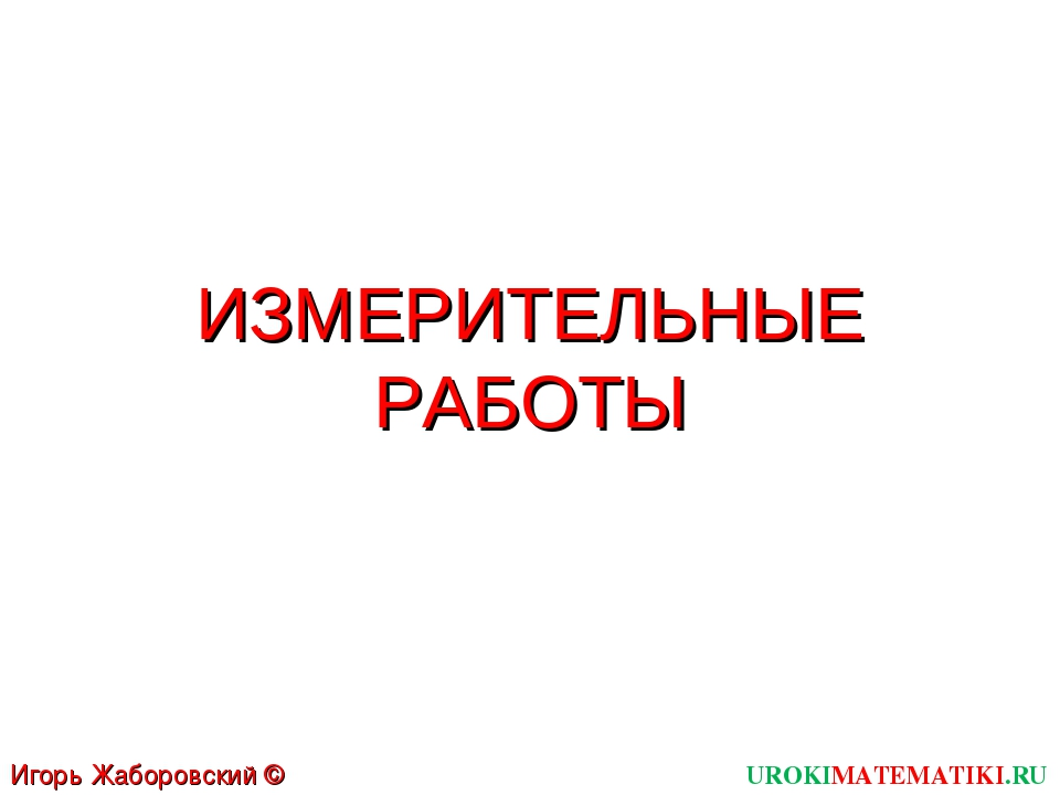 ИЗМЕРИТЕЛЬНЫЕ РАБОТЫ UROKIMATEMATIKI.RU Игорь Жаборовский © 2012