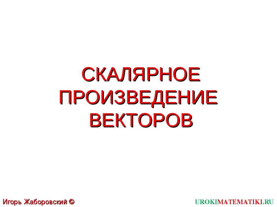 СКАЛЯРНОЕ ПРОИЗВЕДЕНИЕ ВЕКТОРОВ UROKIMATEMATIKI.RU Игорь Жаборовский © 2012