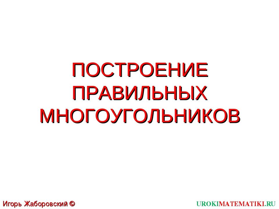 ПОСТРОЕНИЕ ПРАВИЛЬНЫХ МНОГОУГОЛЬНИКОВ UROKIMATEMATIKI.RU Игорь Жаборовский ©...