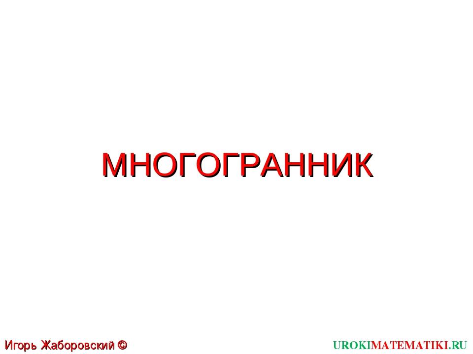 МНОГОГРАННИК UROKIMATEMATIKI.RU Игорь Жаборовский © 2012