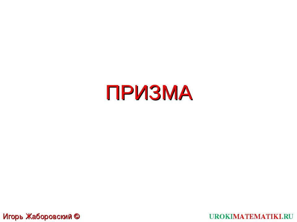 ПРИЗМА UROKIMATEMATIKI.RU Игорь Жаборовский © 2011