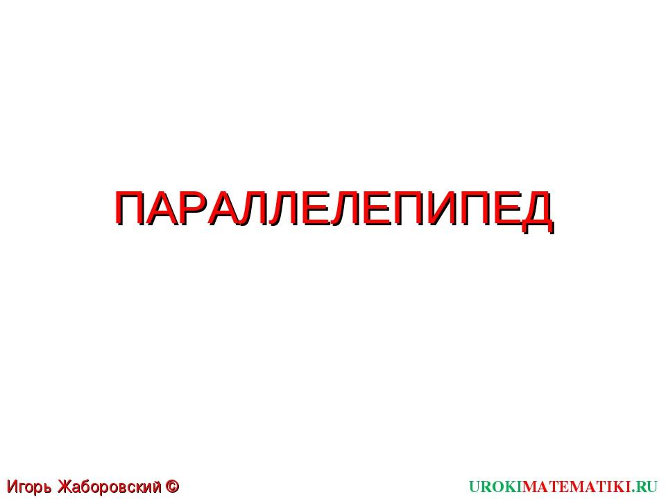 ПАРАЛЛЕЛЕПИПЕД UROKIMATEMATIKI.RU Игорь Жаборовский © 2012