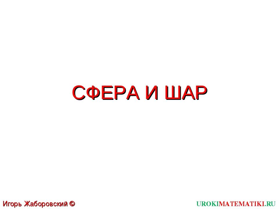 СФЕРА И ШАР UROKIMATEMATIKI.RU Игорь Жаборовский © 2012