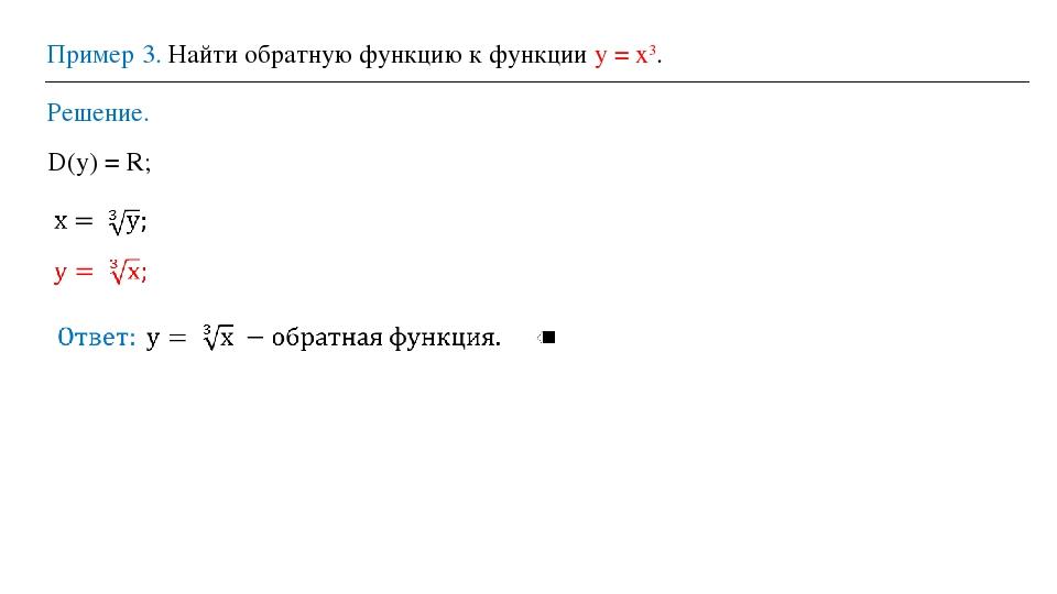 Пример 3. Найти обратную функцию к функции у = х3. Решение. D(у) = R;