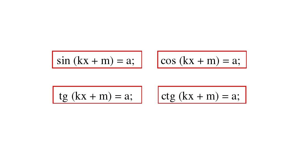 sin (kx + m) = a; cos (kx + m) = a; tg (kx + m) = a; ctg (kx + m) = a;