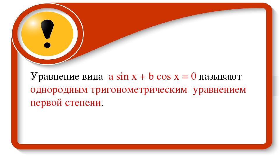 Уравнение вида а sin x + b cos x = 0 называют однородным тригонометрическим у...