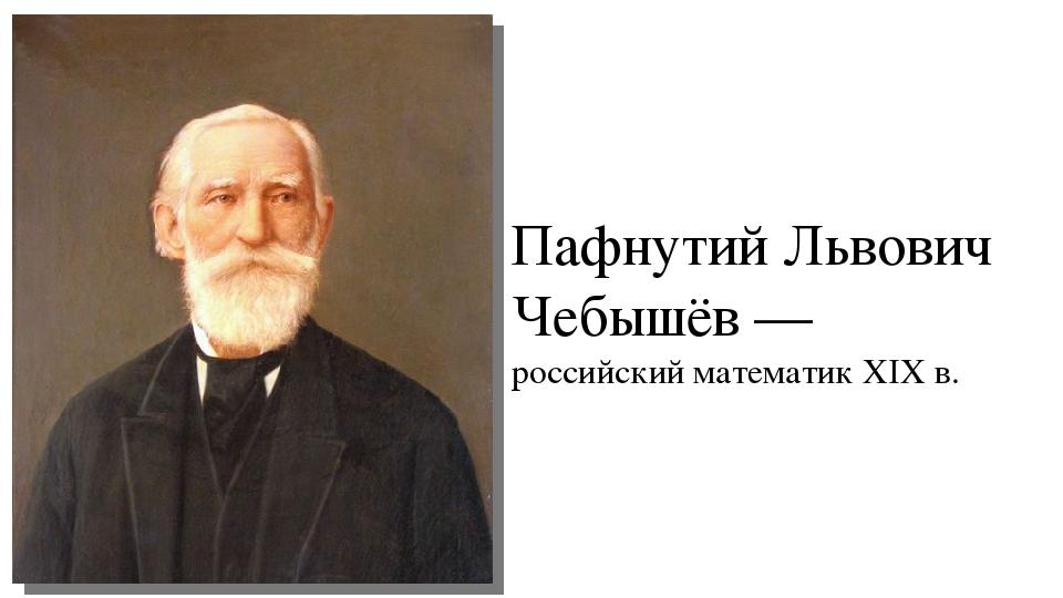 Пафнутий Львович Чебышёв — российский математик XIX в.
