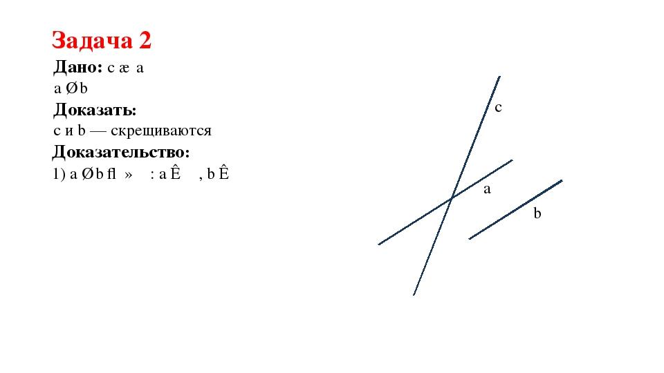 Задача 2 Дано: c ∩ a a ∥ b Доказать: с и b — скрещиваются a b c Доказательств...