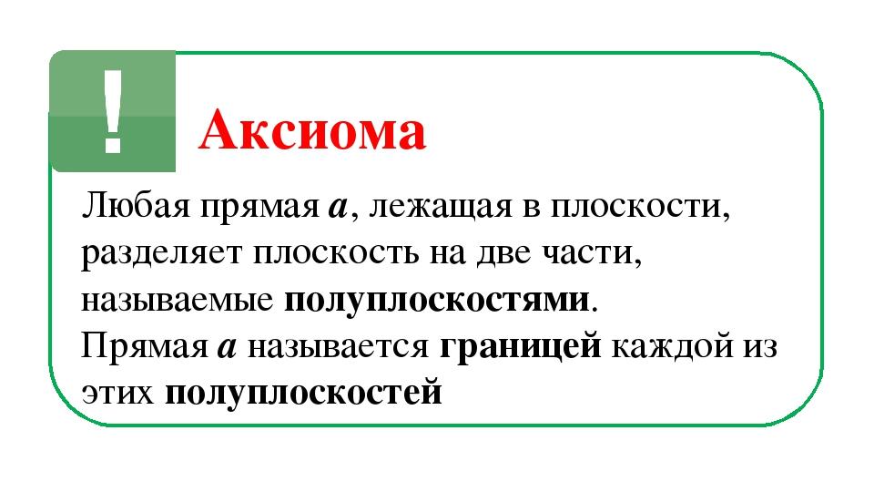Аксиома Любая прямая a, лежащая в плоскости, разделяет плоскость на две части...