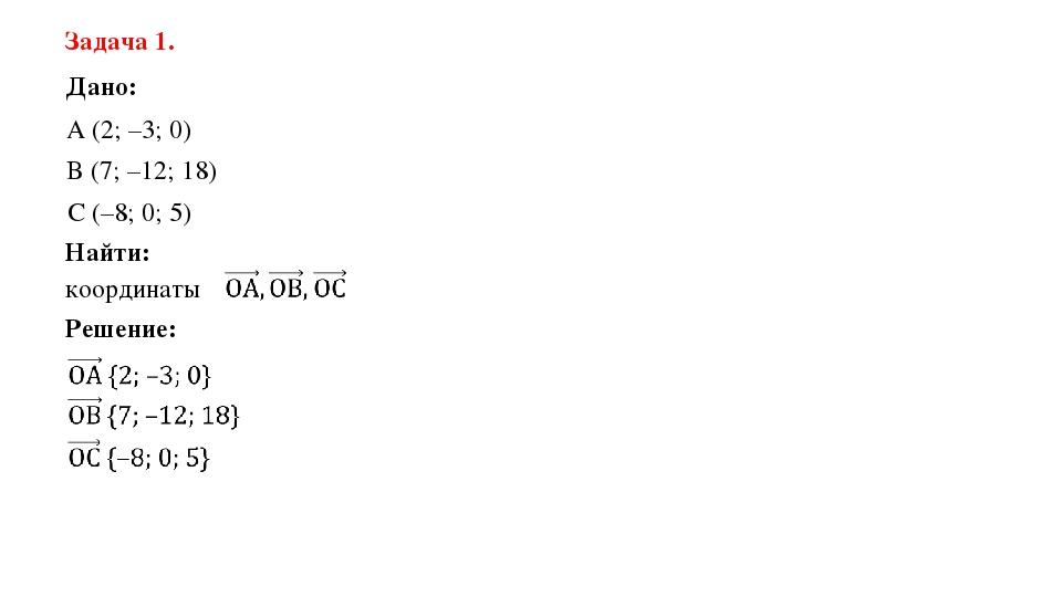 Задача 1. Дано: А (2; –3; 0) B (7; –12; 18) C (–8; 0; 5) Найти: координаты Ре...