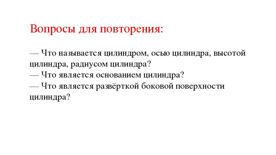 Вопросы для повторения: — Что называется цилиндром, осью цилиндра, высотой ци...