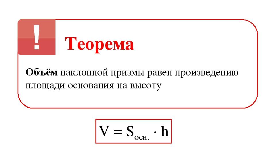 Теорема Объём наклонной призмы равен произведению площади основания на высоту...