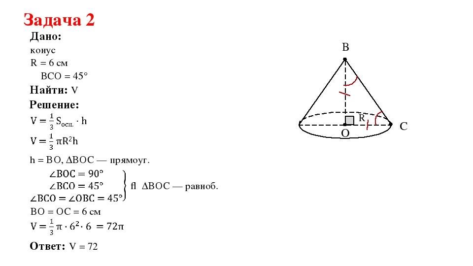 Задача 2 Дано: Решение: Найти: V конус Ответ: V = 72π R = 6 см h = BO, ΔBOC —...