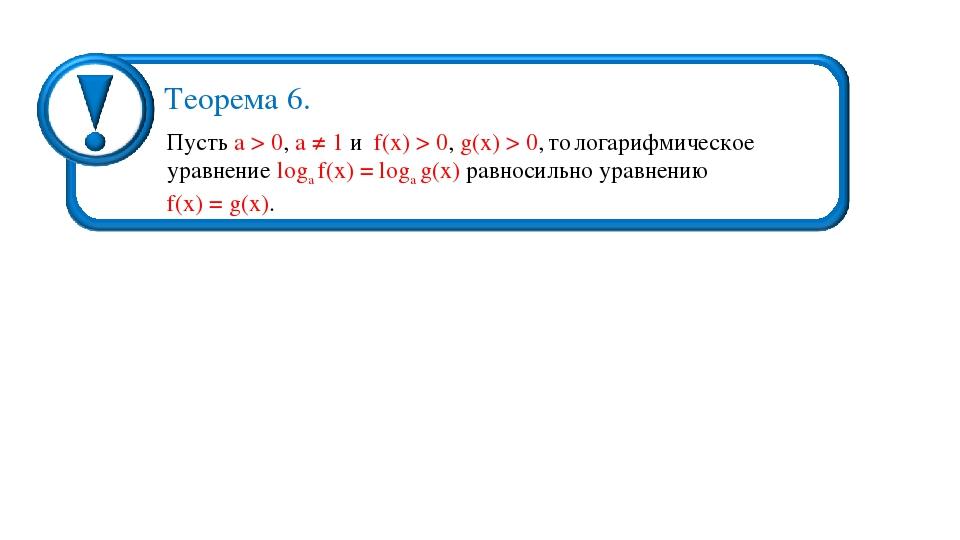 Пусть а > 0, a ≠ 1 и f(х) > 0, g(х) > 0, то логарифмическое уравнение loga f(...