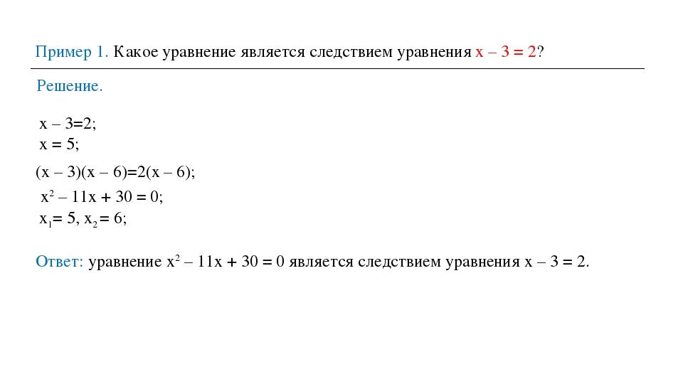 Пример 1. Какое уравнение является следствием уравнения х – 3 = 2? Решение. х...