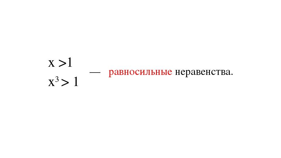 х >1 х3 > 1 — равносильные неравенства.