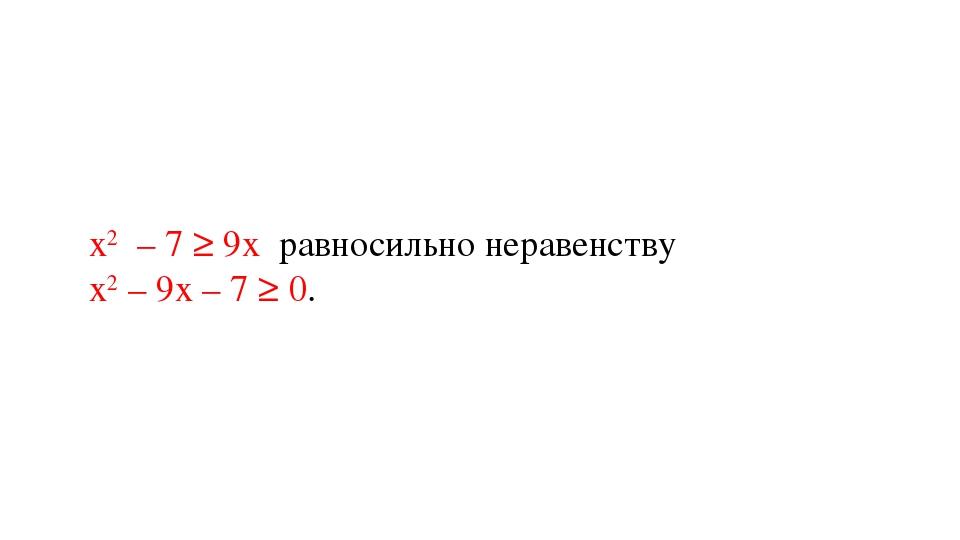 х2 – 7 ≥ 9х равносильно неравенству х2 – 9х – 7 ≥ 0.