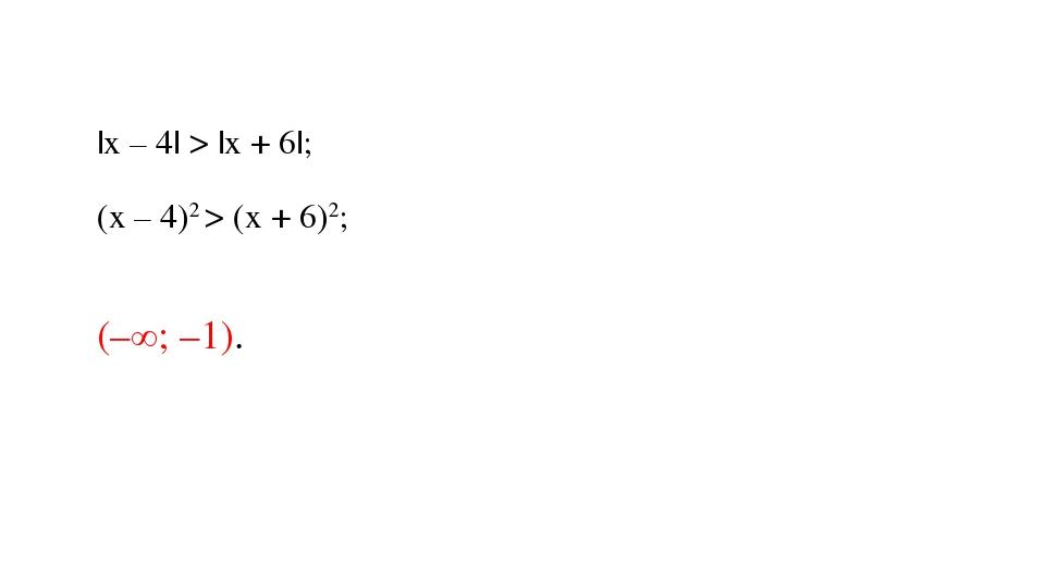 |х – 4| > |х + 6|; (х – 4)2 > (х + 6)2; (–∞; –1).