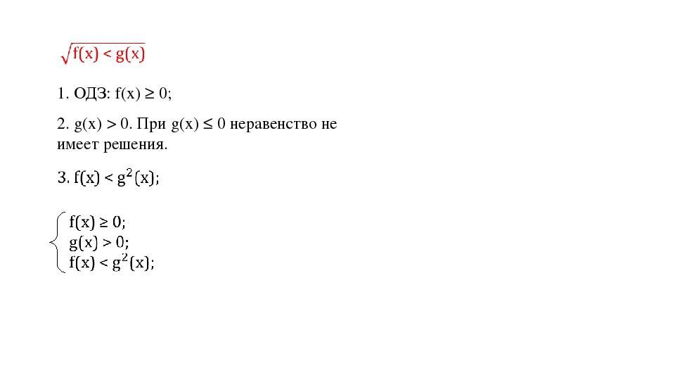 1. ОДЗ: f(х) ≥ 0; 2. g(х) > 0. При g(х) ≤ 0 неравенство не имеет решения.