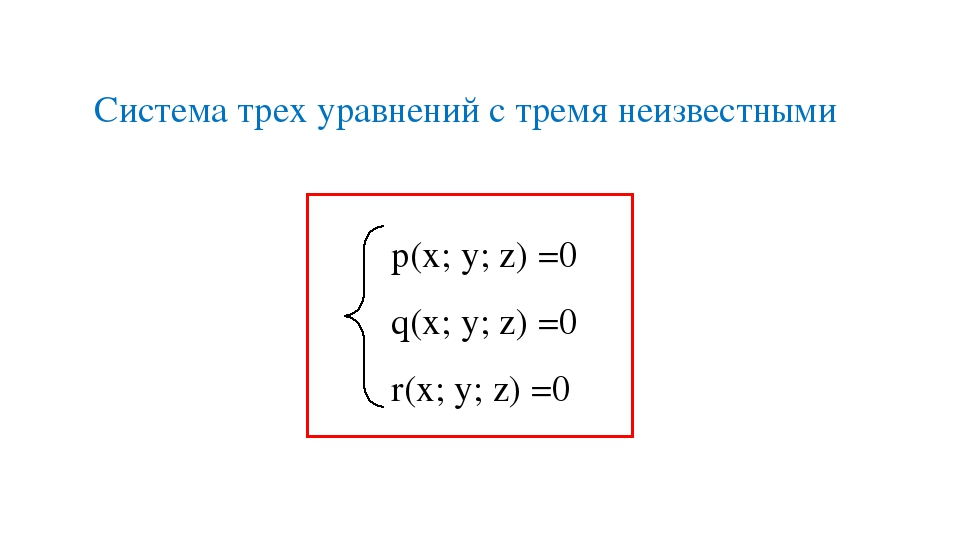 р(х; у; z) =0 q(х; у; z) =0 r(х; у; z) =0 Система трех уравнений с тремя неиз...
