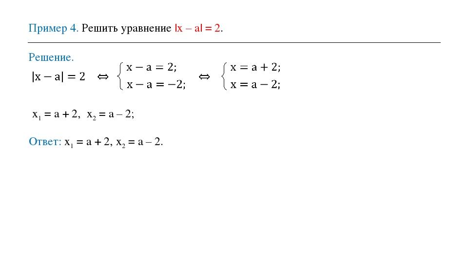 Пример 4. Решить уравнение |x – a| = 2. Решение. x1 = a + 2, x2 = a – 2; Отве...