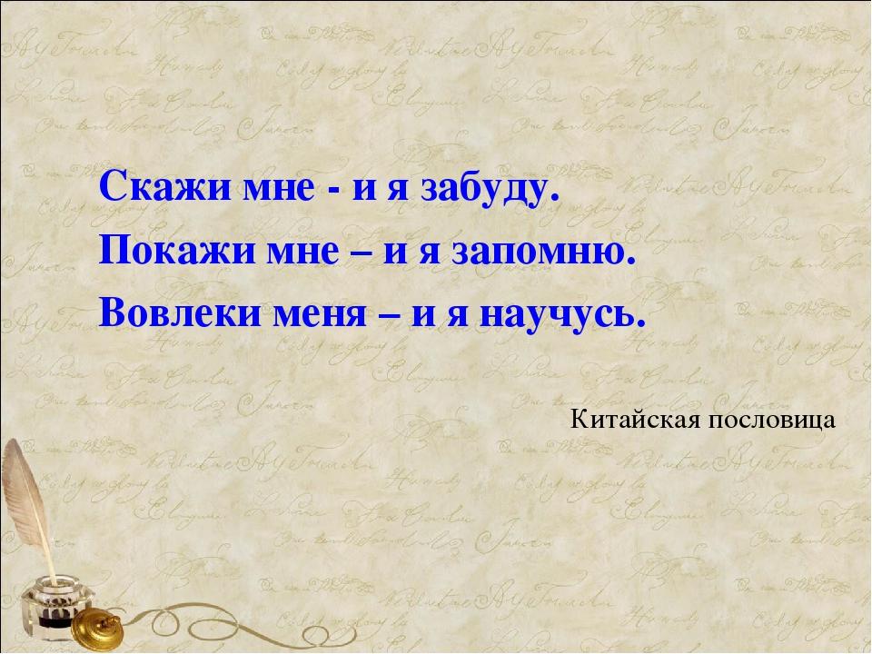 Скажи мне - и я забуду. Покажи мне – и я запомню. Вовлеки меня – и я научусь....