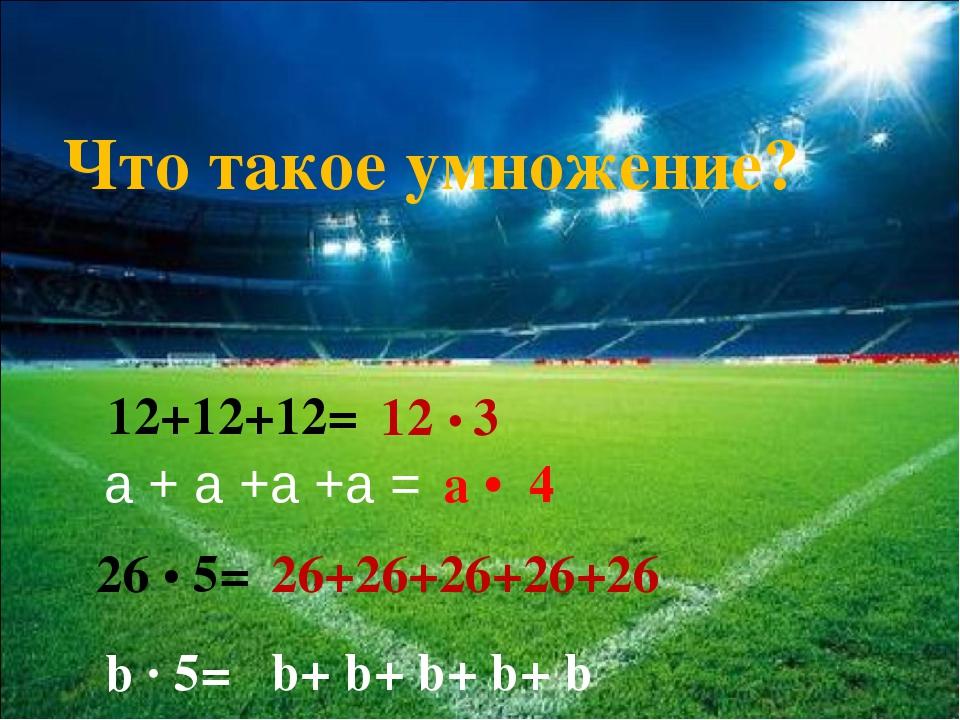 12+12+12= 12 • 3 26 • 5= 26+26+26+26+26 Что такое умножение? а + а +а +а = а...