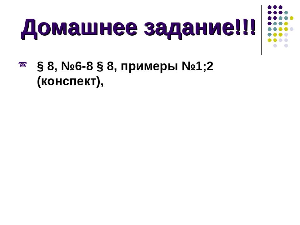 Домашнее задание!!! § 8, №6-8 § 8, примеры №1;2 (конспект),