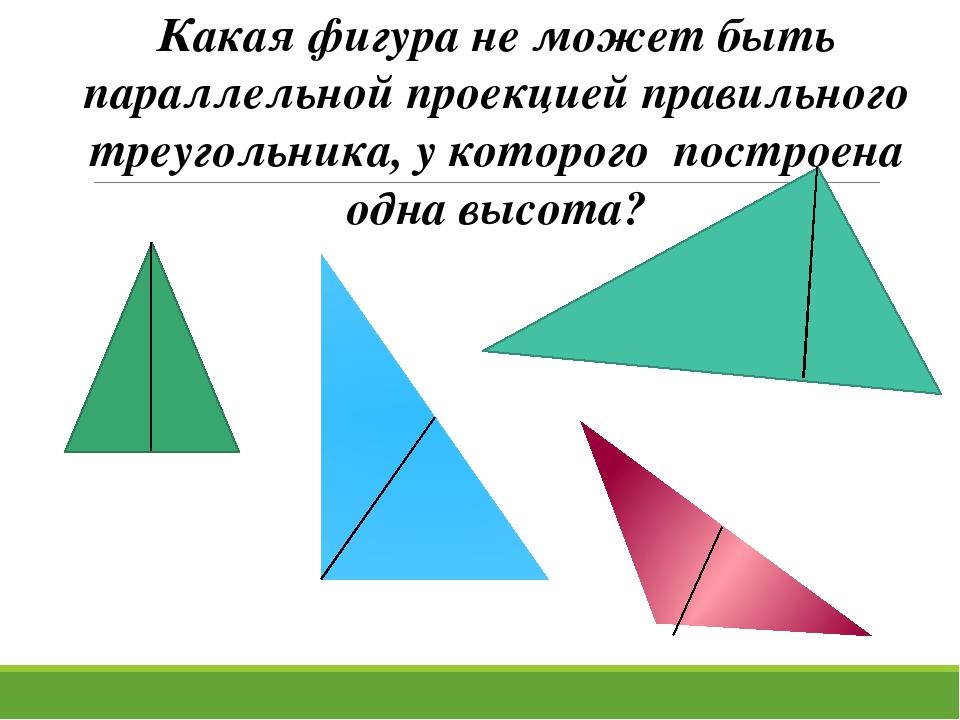 Какая фигура не может быть параллельной проекцией правильного треугольника, у...