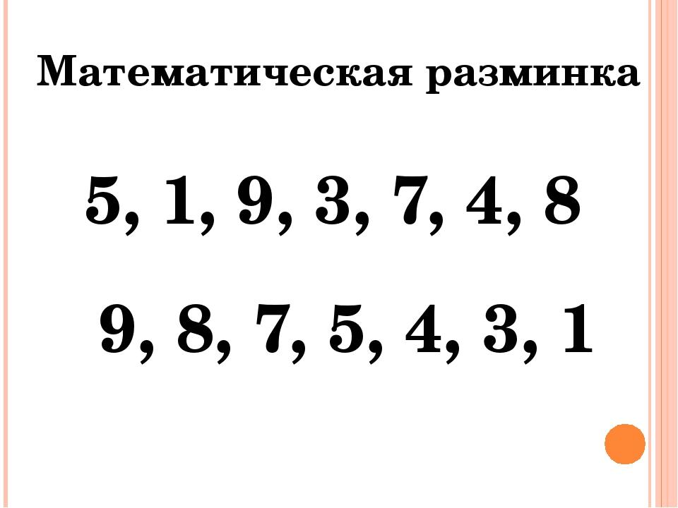 Математическая разминка 5, 1, 9, 3, 7, 4, 8 9, 8, 7, 5, 4, 3, 1