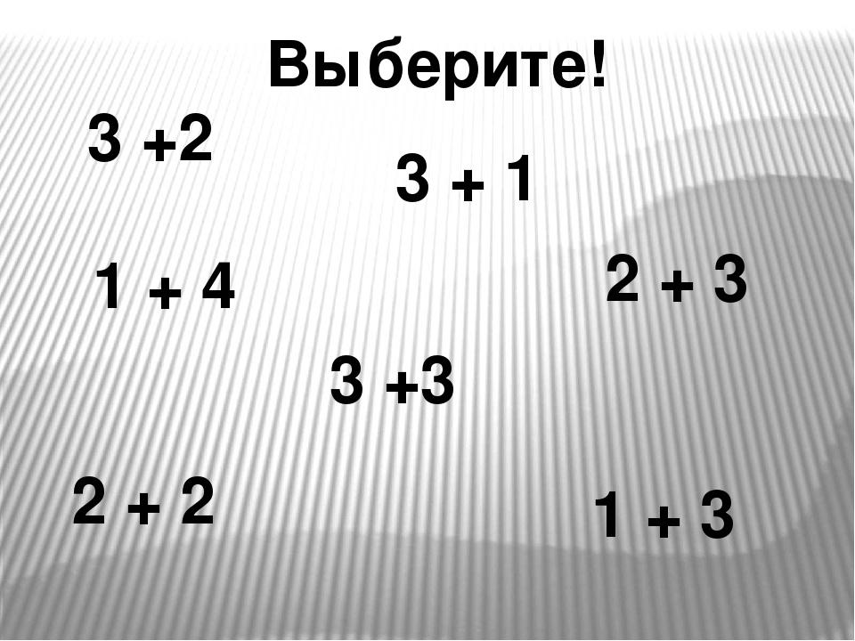 3 +2 2 + 3 2 + 2 1 + 3 3 +3 1 + 4 3 + 1 Выберите!