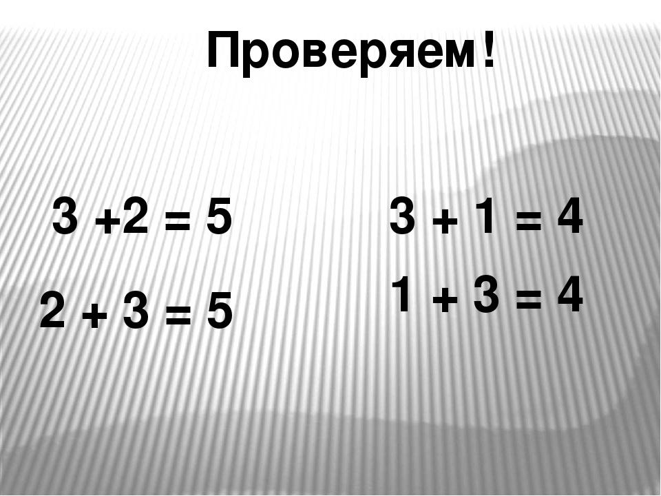 3 +2 = 5 2 + 3 = 5 1 + 3 = 4 3 + 1 = 4 Проверяем!