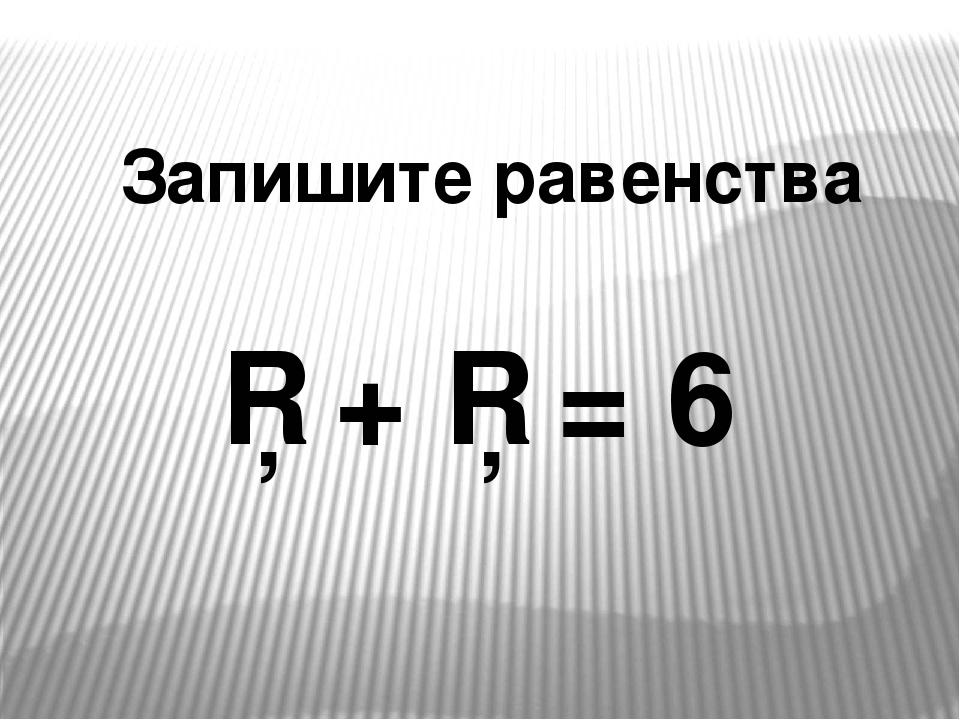 Запишите равенства □ + □ = 6