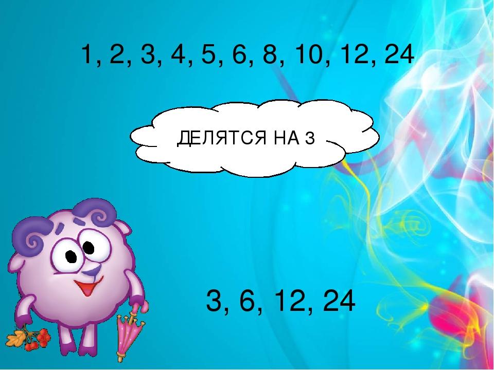 1, 2, 3, 4, 5, 6, 8, 10, 12, 24 ДЕЛЯТСЯ НА 3 3, 6, 12, 24