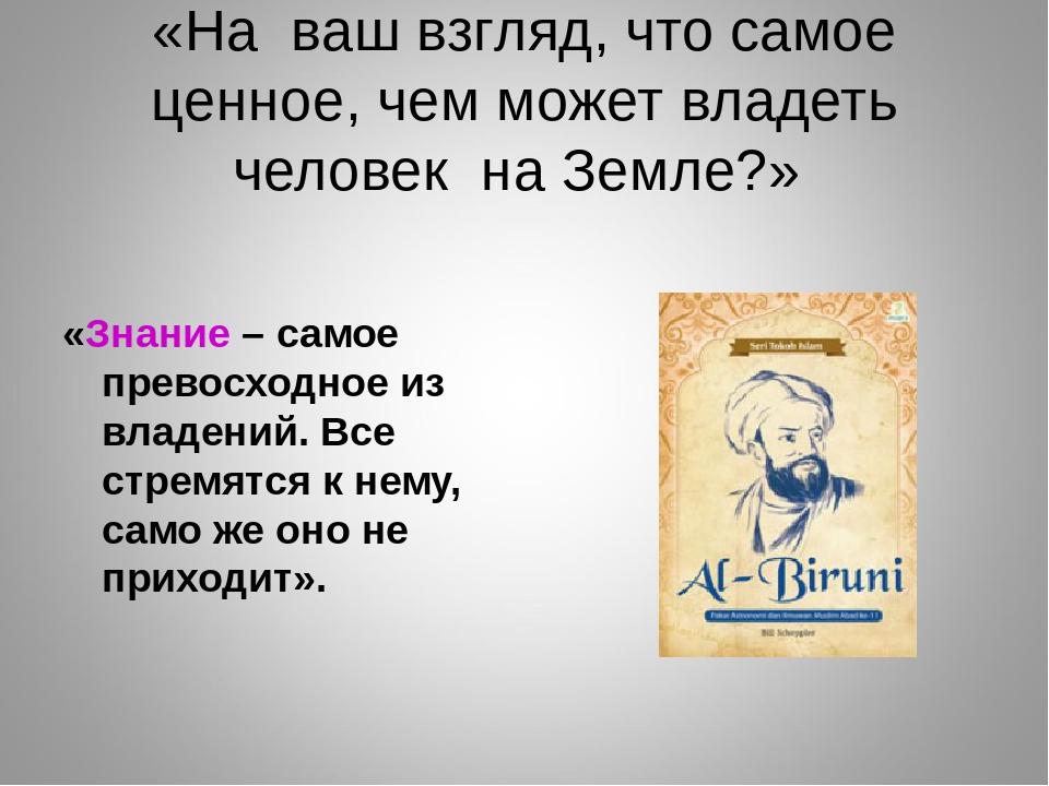 «На ваш взгляд, что самое ценное, чем может владеть человек на Земле?» «Знани...