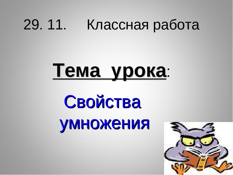 Свойства умножения Тема урока: 29. 11. Классная работа