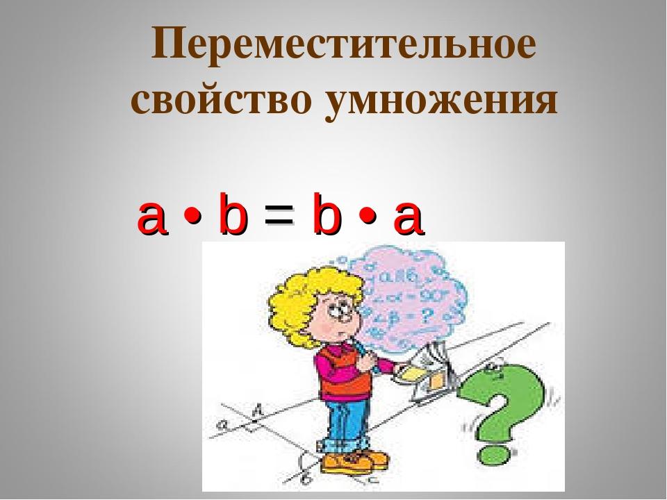 a • b = b • a Переместительное свойство умножения
