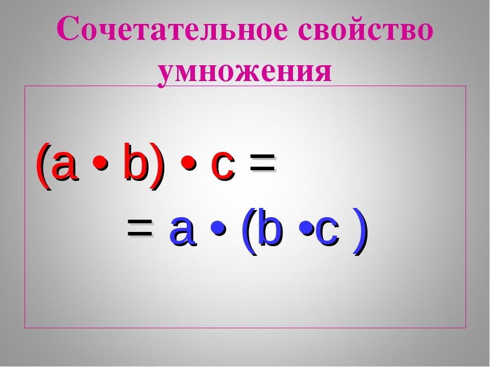 (a • b) • c = = a • (b •c ) Сочетательное свойство умножения