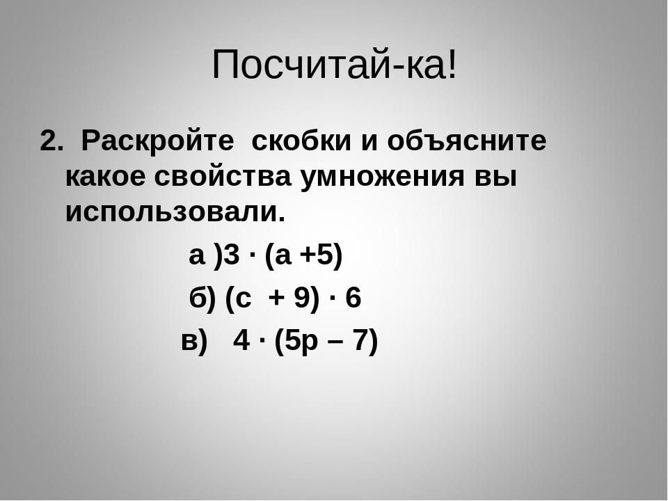 Посчитай-ка! 2. Раскройте скобки и объясните какое свойства умножения вы испо...