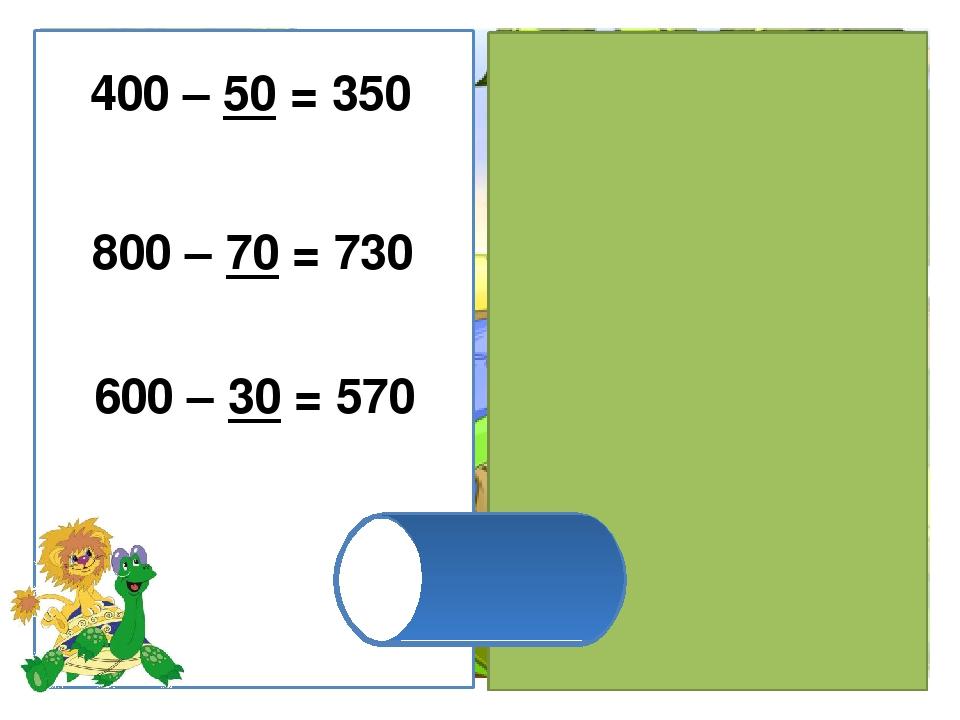 600 – 30 = 570 800 – 70 = 730 400 – 50 = 350