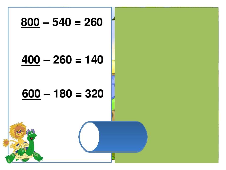 600 – 180 = 320 400 – 260 = 140 800 – 540 = 260