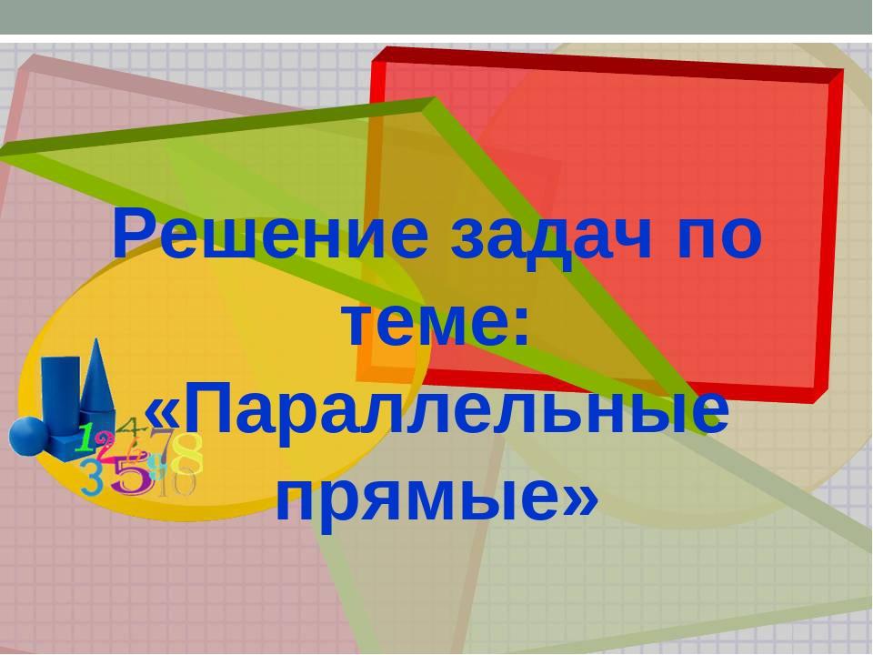 Решение задач по теме: «Параллельные прямые»