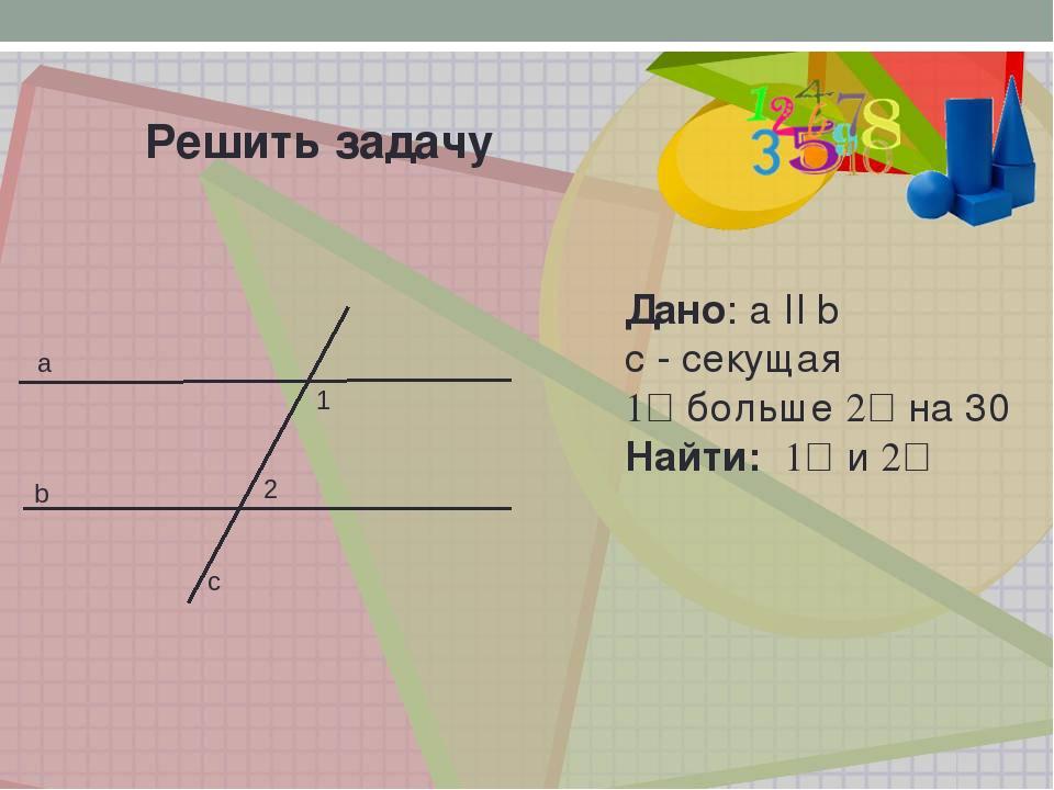 Решить задачу а b c 1 2 Дано: a II b с - секущая ے1 больше ے2 на 30ᴼ Найти: ے...