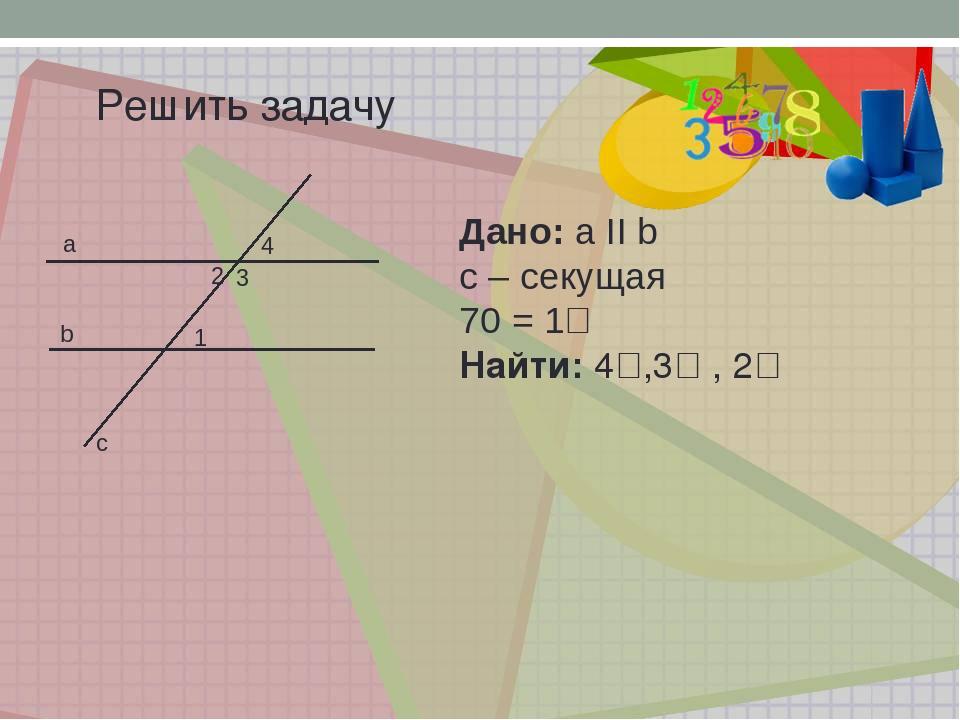 Решить задачу a b c 3 1 2 4 Дано: a II b c – секущая ے1 = 70ᴼ Найти: ے2, ے 3,ے4