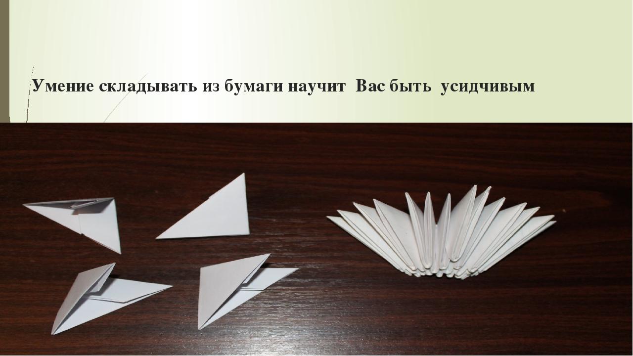 Умение складывать из бумаги научит Вас быть усидчивым