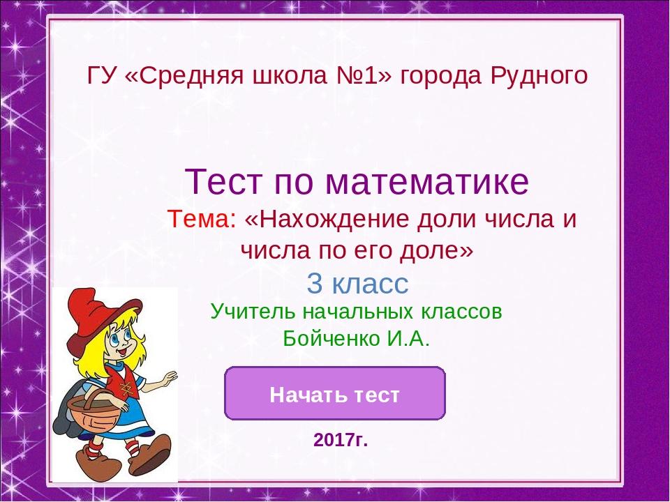 ГУ «Средняя школа №1» города Рудного Начать тест Тест по математике Тема: «На...