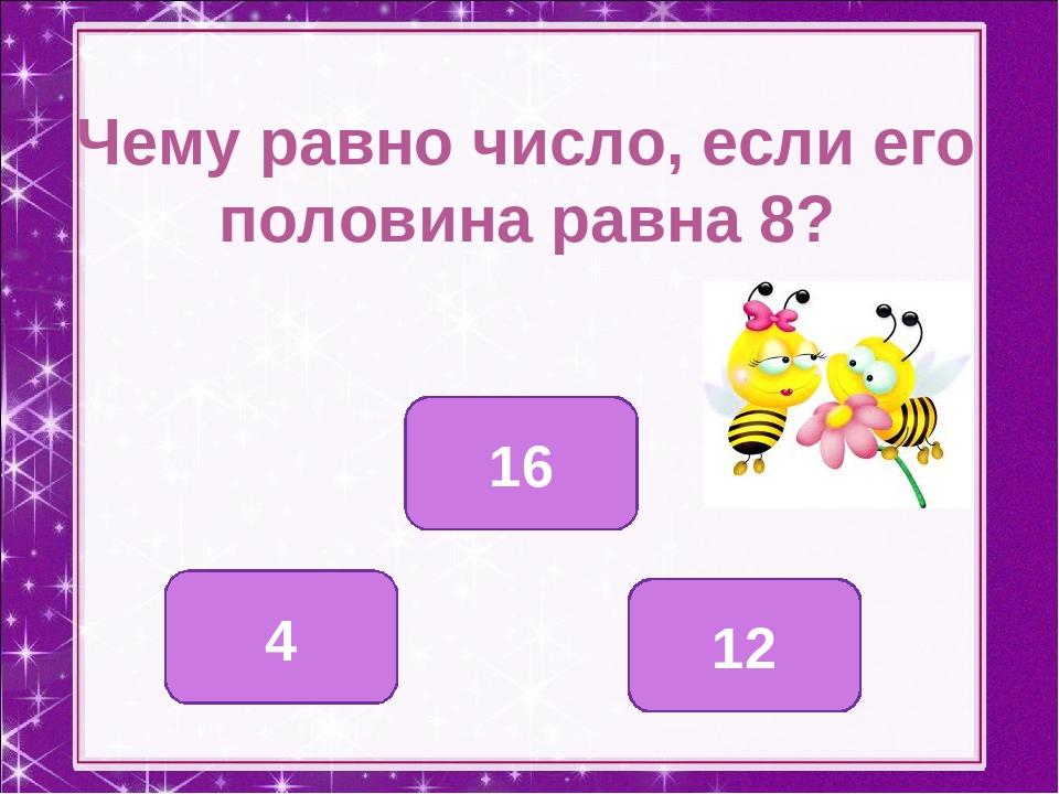 Чему равно число, если его половина равна 8? 16 4 12