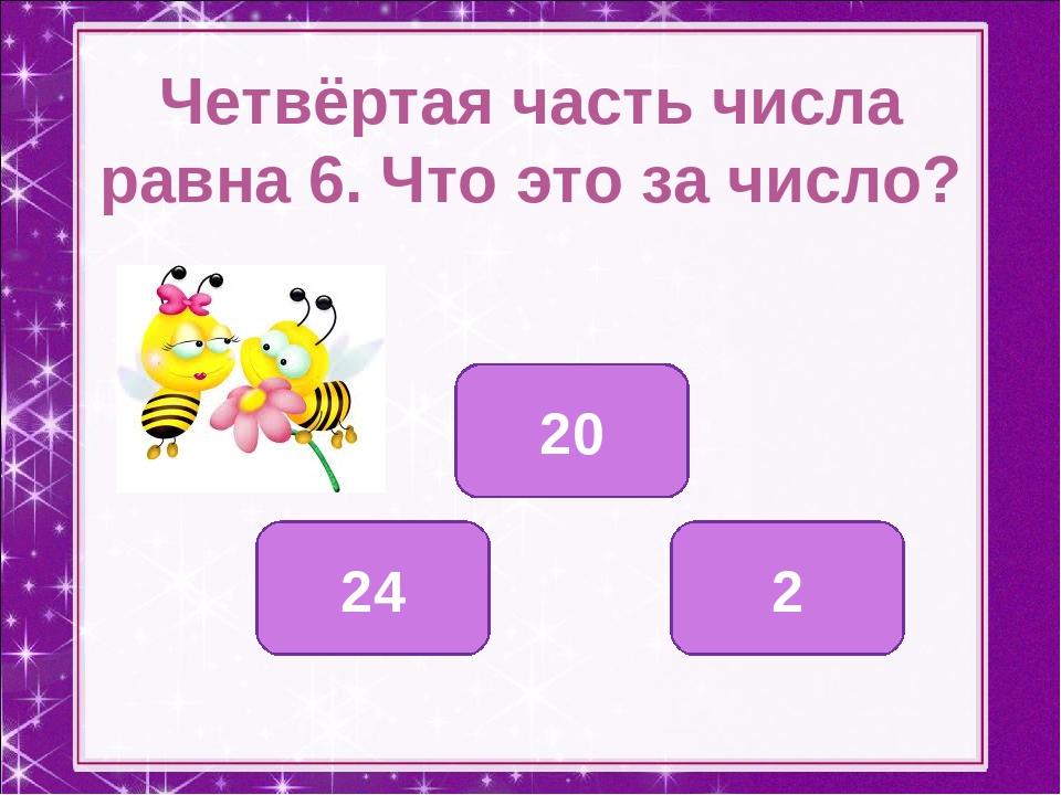 Четвёртая часть числа равна 6. Что это за число? 24 20 2