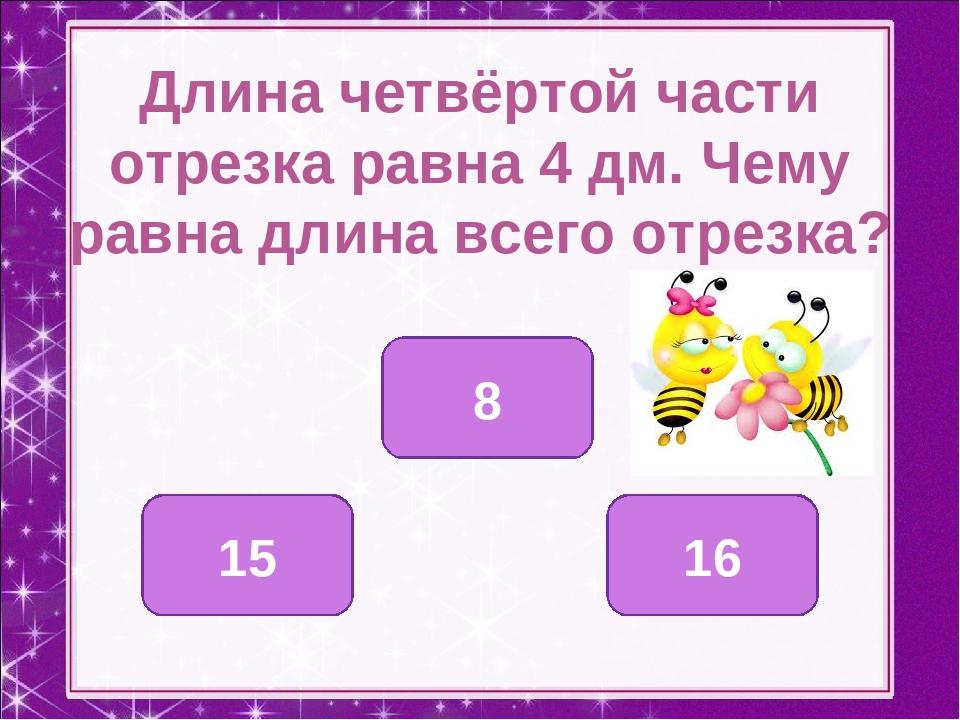 Длина четвёртой части отрезка равна 4 дм. Чему равна длина всего отрезка? 16...
