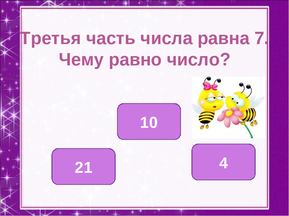 Третья часть числа равна 7. Чему равно число? 21 4 10